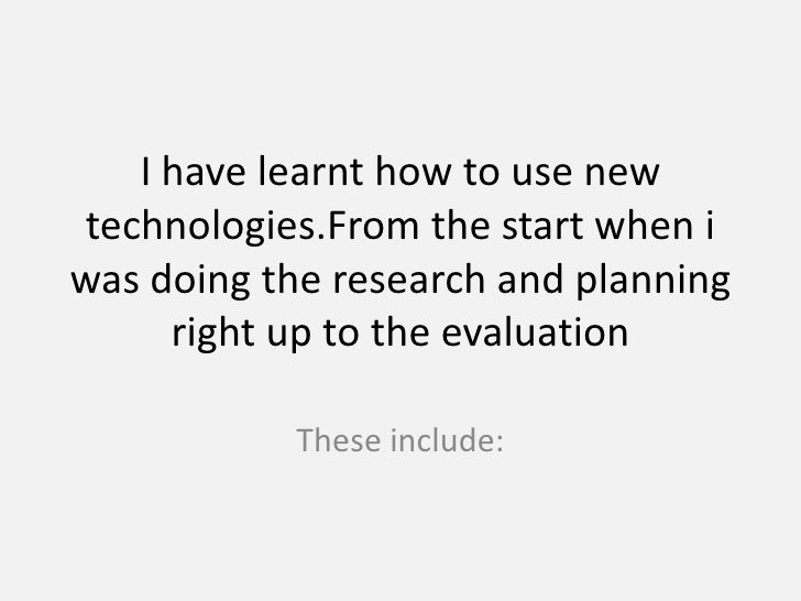 I have learnt how to use new technologies.From the start when i was doing the research and planning right up to the evalua...