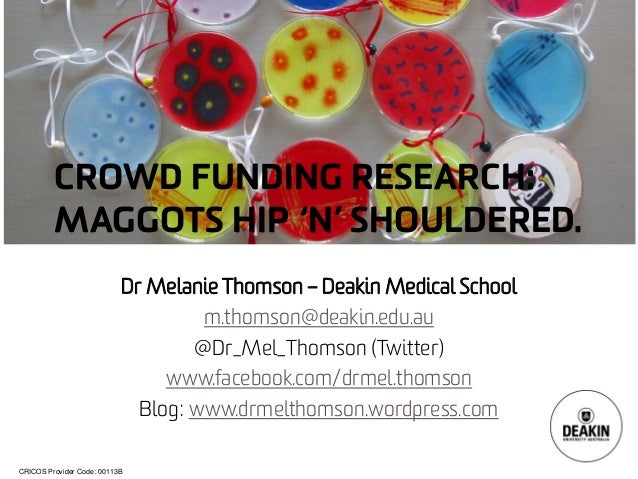 CRICOS Provider Code: 00113B  CROWD FUNDING RESEARCH: MAGGOTS HIP 'N' SHOULDERED.  Dr Melanie Thomson –Deakin Medical Scho...
