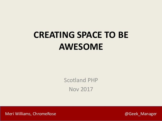 Meri Williams, ChromeRose @Geek_Manager CREATING SPACE TO BE AWESOME Scotland PHP Nov 2017