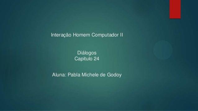 Interação Homem Computador II Diálogos Capitulo 24 Aluna: Pabla Michele de Godoy