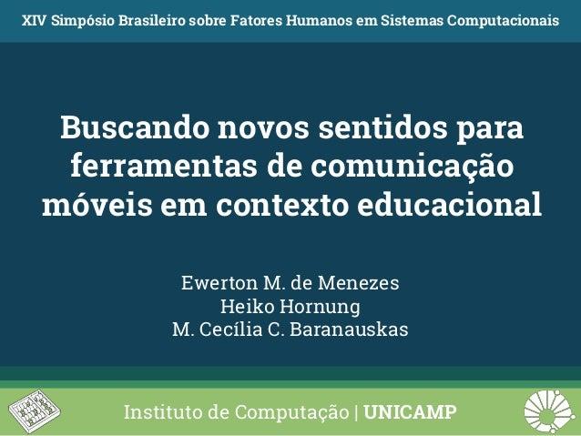 Buscando novos sentidos para ferramentas de comunicação móveis em contexto educacional XIV Simpósio Brasileiro sobre Fator...