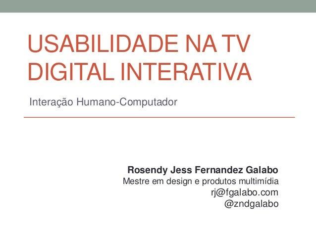USABILIDADE NA TV DIGITAL INTERATIVA Interação Humano-Computador Rosendy Jess Fernandez Galabo Mestre em design e produtos...