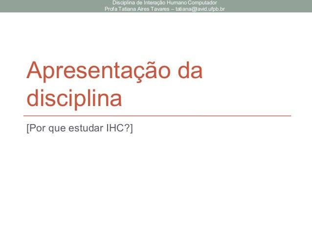Apresentação da disciplina [Por que estudar IHC?] Disciplina de Interação Humano Computador Profa Tatiana Aires Tavares – ...