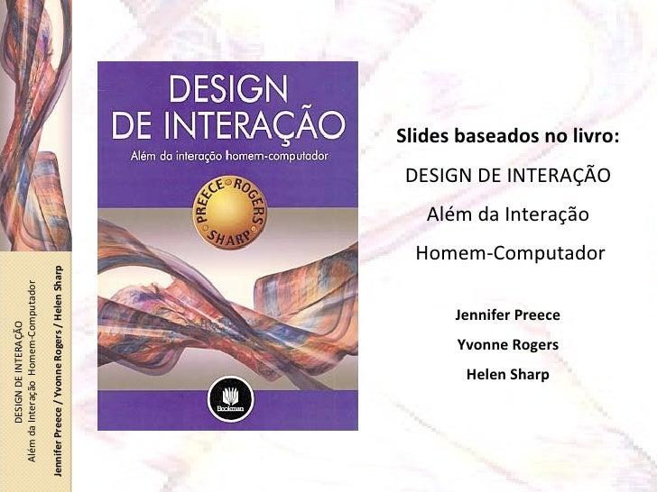 Slides baseados no livro: DESIGN DE INTERAÇÃO Além da Interação Homem-Computador Jennifer Preece Yvonne Rogers Helen Sharp...