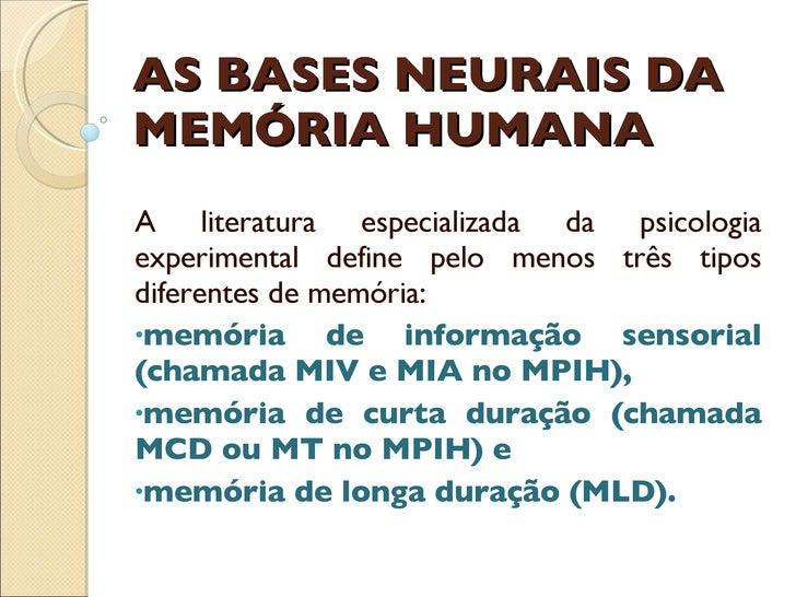 AS BASES NEURAIS DA MEMÓRIA HUMANA <ul><li>A literatura especializada da psicologia experimental define pelo menos três ti...
