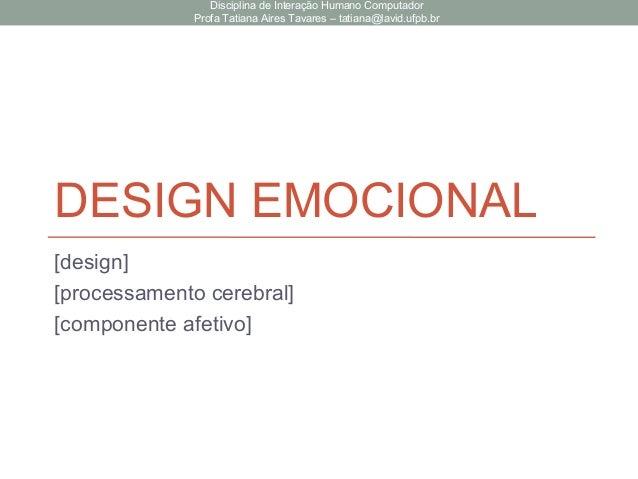 DESIGN EMOCIONAL [design] [processamento cerebral] [componente afetivo] Disciplina de Interação Humano Computador Profa Ta...