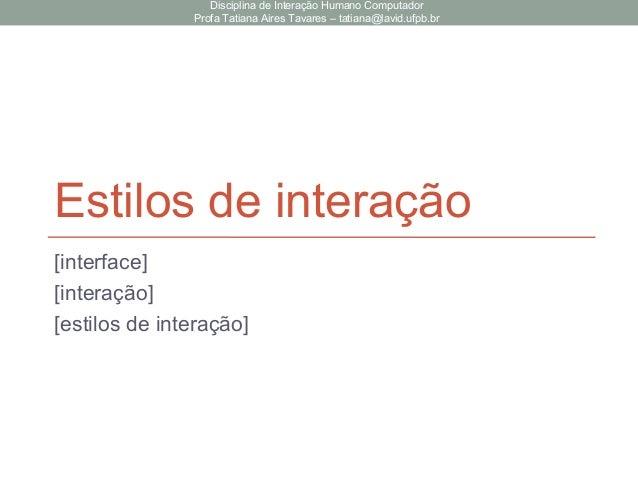 Estilos de interação [interface] [interação] [estilos de interação] Disciplina de Interação Humano Computador Profa Tatian...