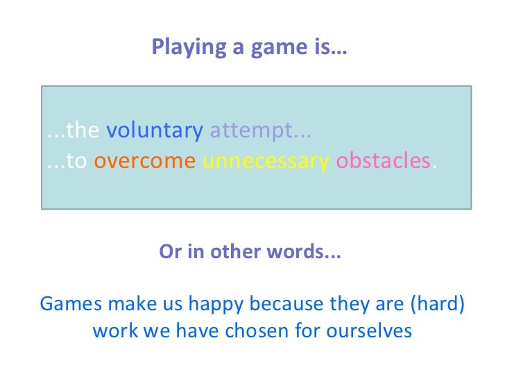 Playing a game is… ...the  voluntary   attempt...   ...to  overcome   unnecessary   obstacles . Or in other words... Games...