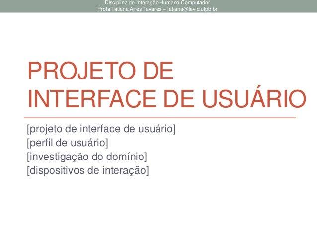 PROJETO DE INTERFACE DE USUÁRIO [projeto de interface de usuário] [perfil de usuário] [investigação do domínio] [dispositi...