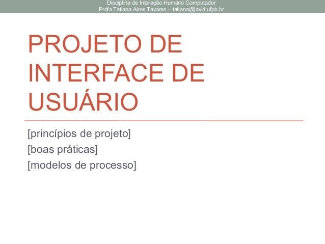 PROJETO DE INTERFACE DE USUÁRIO [princípios de projeto] [boas práticas] [modelos de processo] Disciplina de Interação Huma...