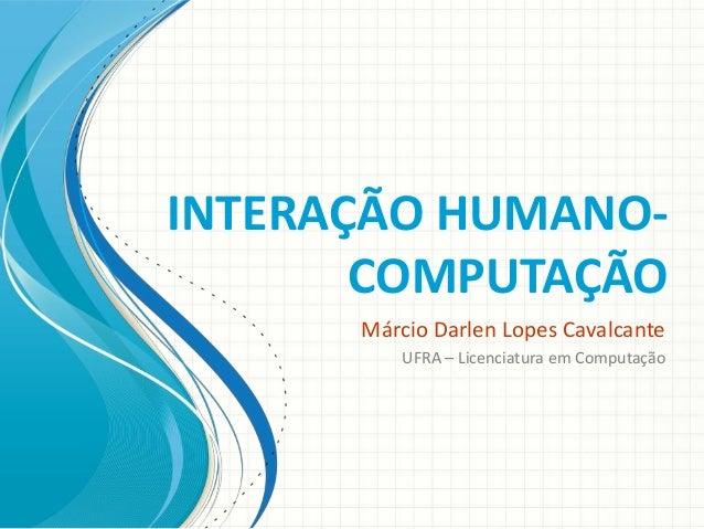 INTERAÇÃO HUMANOCOMPUTAÇÃO Márcio Darlen Lopes Cavalcante UFRA – Licenciatura em Computação