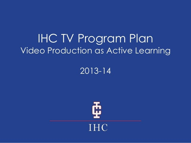 IHC TV Program Plan  Video Production as Active Learning 2013-14