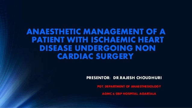 ANAESTHETIC MANAGEMENT OF A PATIENT WITH ISCHAEMIC HEART DISEASE UNDERGOING NON CARDIAC SURGERY PRESENTOR: DR.RAJESH CHOUD...