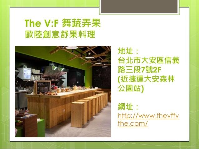 The V:F 舞蔬弄果 歐陸創意舒果料理 地址: 台北市大安區信義 路三段7號2F (近捷運大安森林 公園站) 網址: http://www.thevffv the.com/