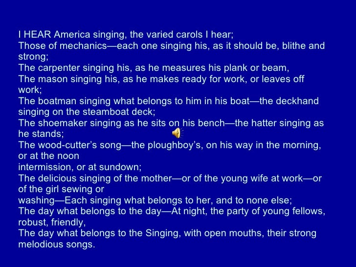 I HEAR America singing, the varied carols I hear;  Those of mechanics—each one singing his, as it should be, blithe and st...