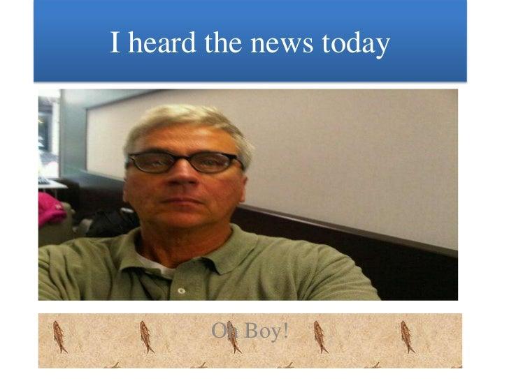 I heard the news today<br />Oh Boy!<br />