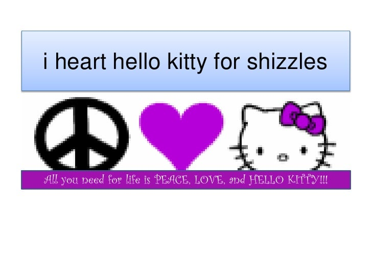 i heart hello kitty for shizzles     All you need for life is PEACE, LOVE, and HELLO KITTY!!!