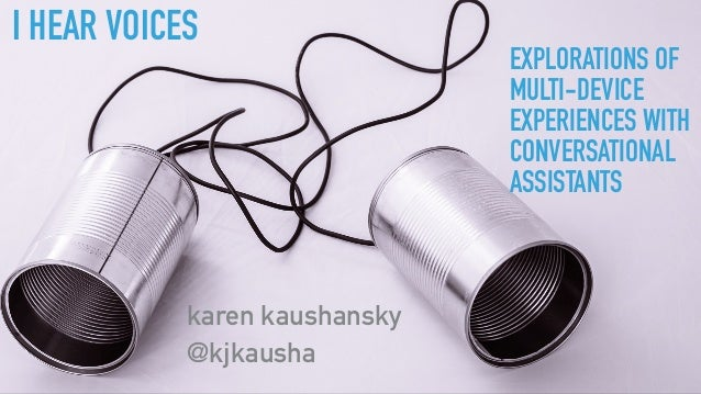 I HEAR VOICES karen kaushansky @kjkausha EXPLORATIONS OF MULTI-DEVICE EXPERIENCES WITH CONVERSATIONAL ASSISTANTS