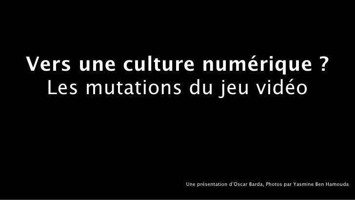 Vers une culture numérique ?  Les mutations du jeu vidéo              Une présentation d'Oscar Barda, Photos par Yasmine B...