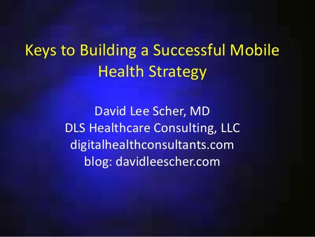 Keys to Building a Successful Mobile Health Strategy David Lee Scher, MD DLS Healthcare Consulting, LLC digitalhealthconsu...