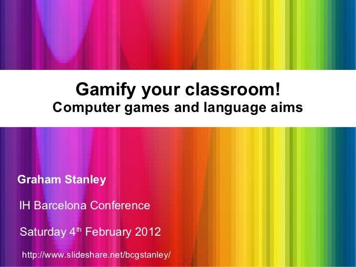 Gamify your classroom! Computer games and language aims <ul><li>Graham Stanley </li></ul><ul><li>IH Barcelona Conference <...