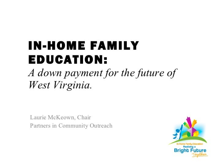 IN-HOME FAMILY EDUCATION: A down payment for the future of  West Virginia. <ul><li>Laurie McKeown, Chair </li></ul><ul><li...