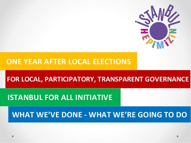 ONE YEAR AFTER LOCAL ELECTIONS FOR LOCAL, PARTICIPATORY, TRANSPARENT GOVERNANCE ISTANBUL FOR ALL INITIATIVE WHAT WE'VE DON...