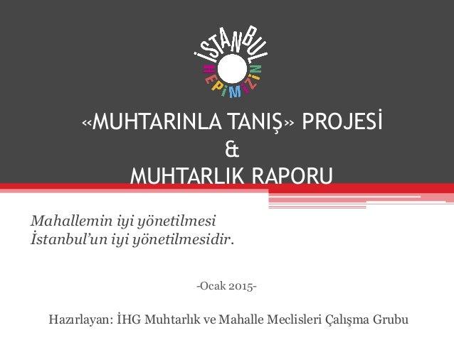 «MUHTARINLA TANIŞ» PROJESİ & MUHTARLIK RAPORU Mahallemin iyi yönetilmesi İstanbul'un iyi yönetilmesidir. Hazırlayan: İHG M...