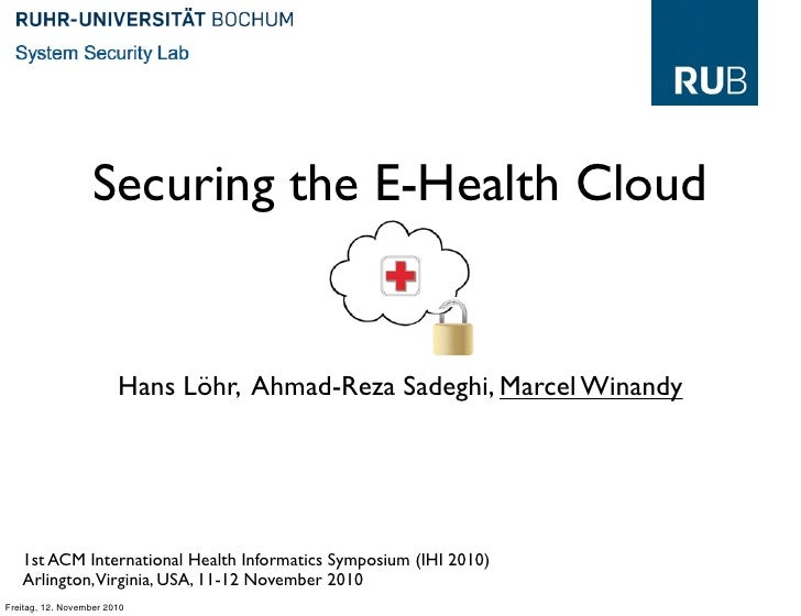 Securing the E-Health Cloud                        Hans Löhr, Ahmad-Reza Sadeghi, Marcel Winandy   1st ACM International H...