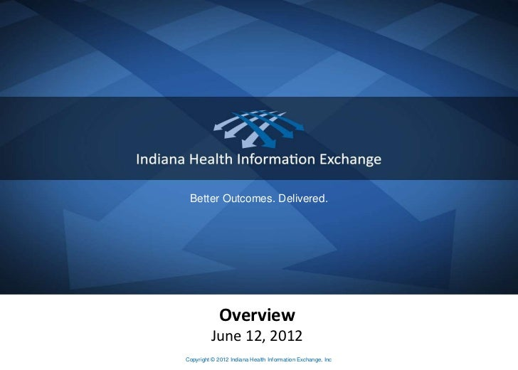 Better Outcomes. Delivered.            Overview         June 12, 2012Copyright © 2012 Indiana Health Information Exchange,...