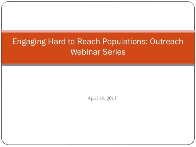 Engaging Hard-to-Reach Populations: Outreach Webinar Series  April 18, 2013