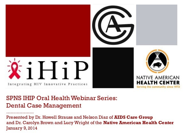 SPNS IHIP Oral Health Webinar Series: Dental Case Management ……………….  Presented by Dr. Howell Strauss and Nelson Diaz of A...