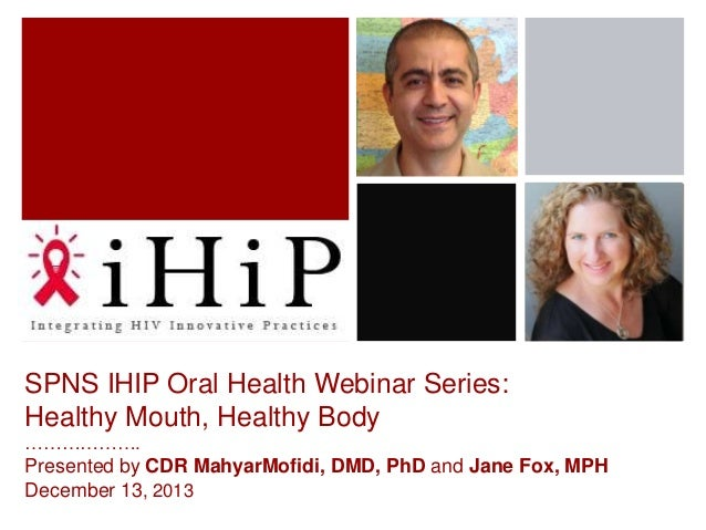 SPNS IHIP Oral Health Webinar Series: Healthy Mouth, Healthy Body ……………….  Presented by CDR MahyarMofidi, DMD, PhD and Jan...