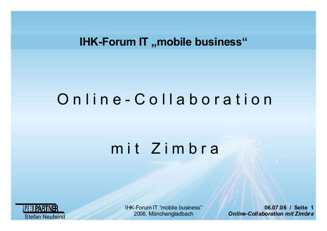 "06.07.06 / Seite 1 Online-Collaboration mit Zimbra Stefan Neufeind IHK-Forum IT ""mobile business"" 2006, Mönchengladbach IH..."