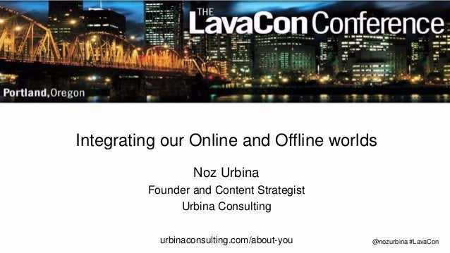 @nozurbina #LavaCon Integrating our Online and Offline worlds Noz Urbina Founder and Content Strategist Urbina Consulting ...