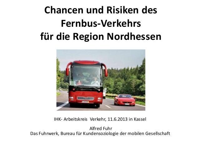 Chancen und Risiken des Fernbus-Verkehrs für die Region Nordhessen IHK- Arbeitskreis Verkehr, 11.6.2013 in Kassel Alfred F...