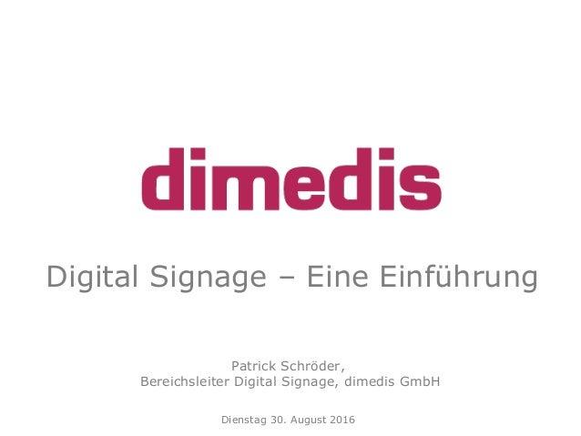 Digital Signage – Eine Einführung Patrick Schröder, Bereichsleiter Digital Signage, dimedis GmbH Dienstag 30. August 2016