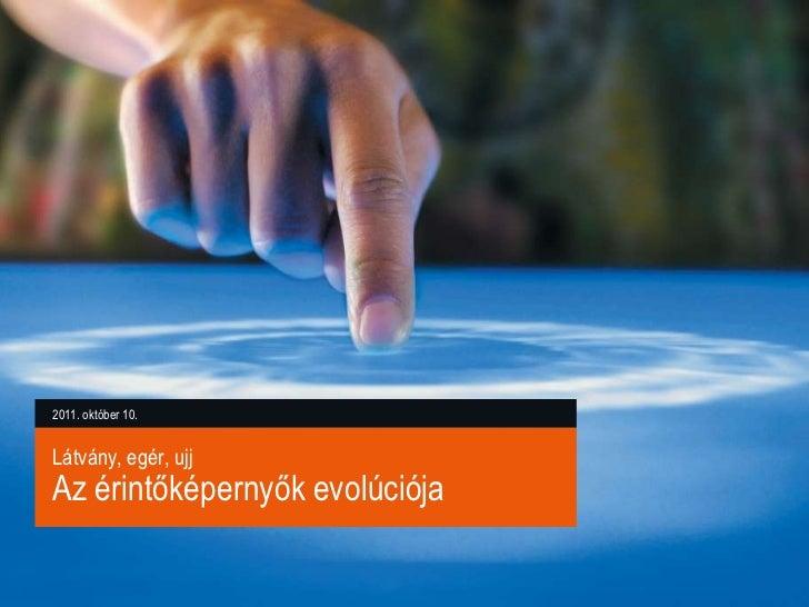 2011. október 10.Látvány, egér, ujjAz érintőképernyők evolúciója