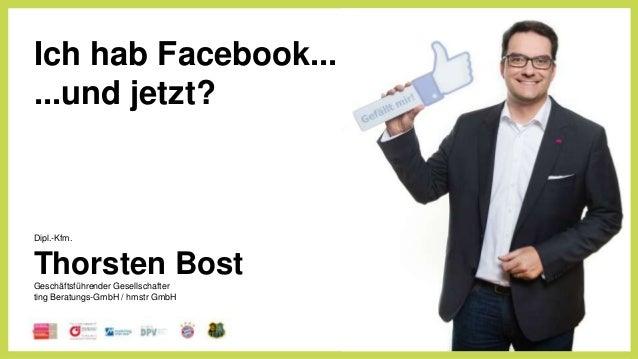 Ich hab Facebook... ...und jetzt? Dipl.-Kfm. Thorsten Bost Geschäftsführender Gesellschafter ting Beratungs-GmbH / hmstr G...