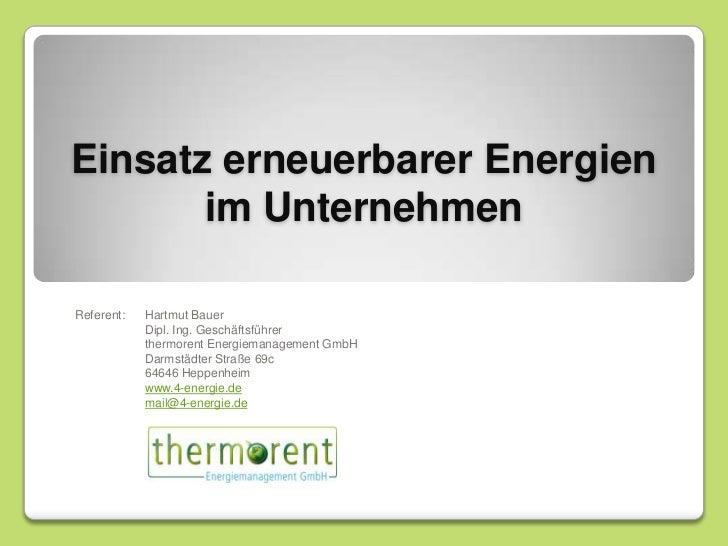 Einsatz erneuerbarer Energien im Unternehmen<br />Referent:Hartmut Bauer<br />Dipl. Ing. Geschäftsführer<br />thermoren...