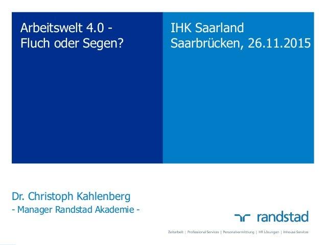 Dr. Christoph Kahlenberg - Manager Randstad Akademie - IHK Saarland Saarbrücken, 26.11.2015 Arbeitswelt 4.0 - Fluch oder S...