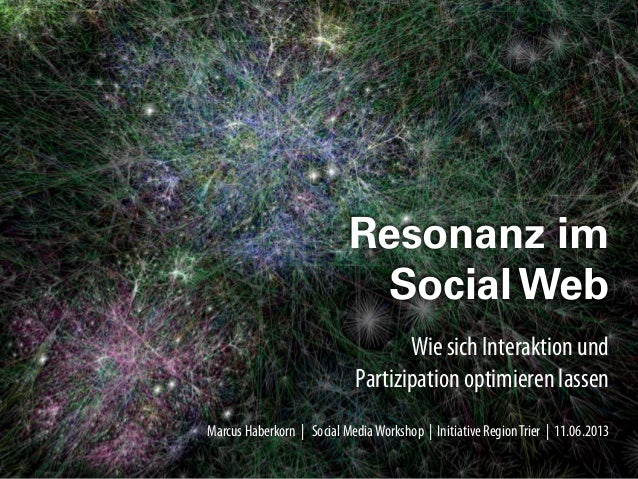 Marcus Haberkorn | HochschuleTrier | 25.04.2013Wie sich InteraktionundPartizipationoptimieren lassenResonanz imSocial WebM...
