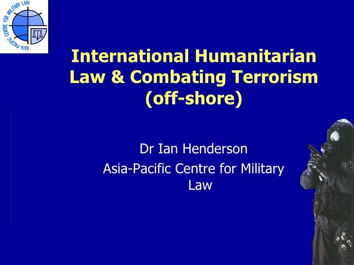 International HumanitarianLaw & Combating Terrorism        (off-shore)         Dr Ian Henderson   Asia-Pacific Centre for ...
