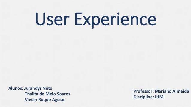User Experience Professor: Mariano Almeida Disciplina: IHM Alunos: Jurandyr Neto Thalita de Melo Soares Vivian Roque Aguiar