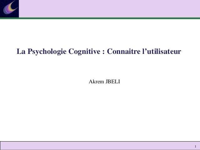 1 Akrem JBELI La Psychologie Cognitive : Connaitre l'utilisateur
