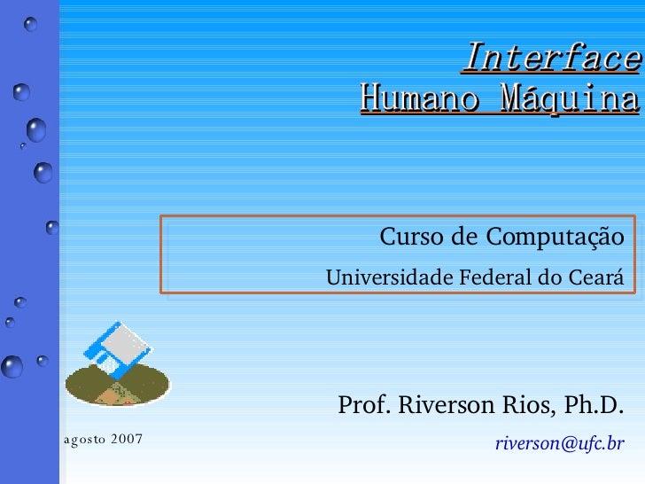Interface Humano Máquina <ul><li>Curso de Computação </li></ul><ul><li>Universidade Federal do Ceará </li></ul><ul><li>Pro...