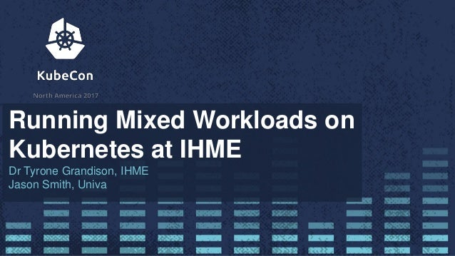 Running Mixed Workloads on Kubernetes at IHME Dr Tyrone Grandison, IHME Jason Smith, Univa