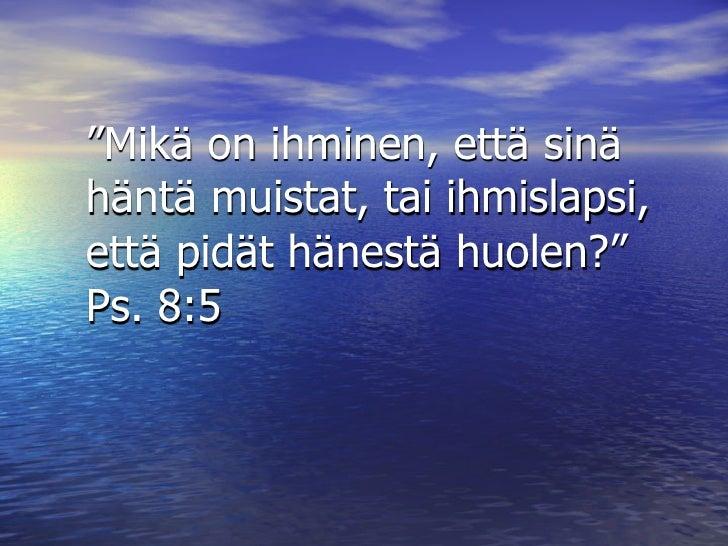 """""""Mikä on ihminen, että sinä häntä muistat, tai ihmislapsi, että pidät hänestä huolen?"""" Ps. 8:5"""