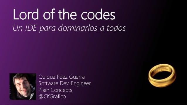 Lord of the codes Un IDE para dominarlos a todos Quique Fdez Guerra Software Dev. Engineer Plain Concepts @CKGrafico