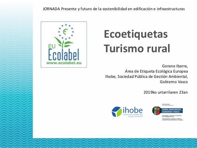 Ecoetiquetas Turismo rural JORNADA Presente y futuro de la sostenibilidad en edificación e infraestructuras Gorane Ibarra,...